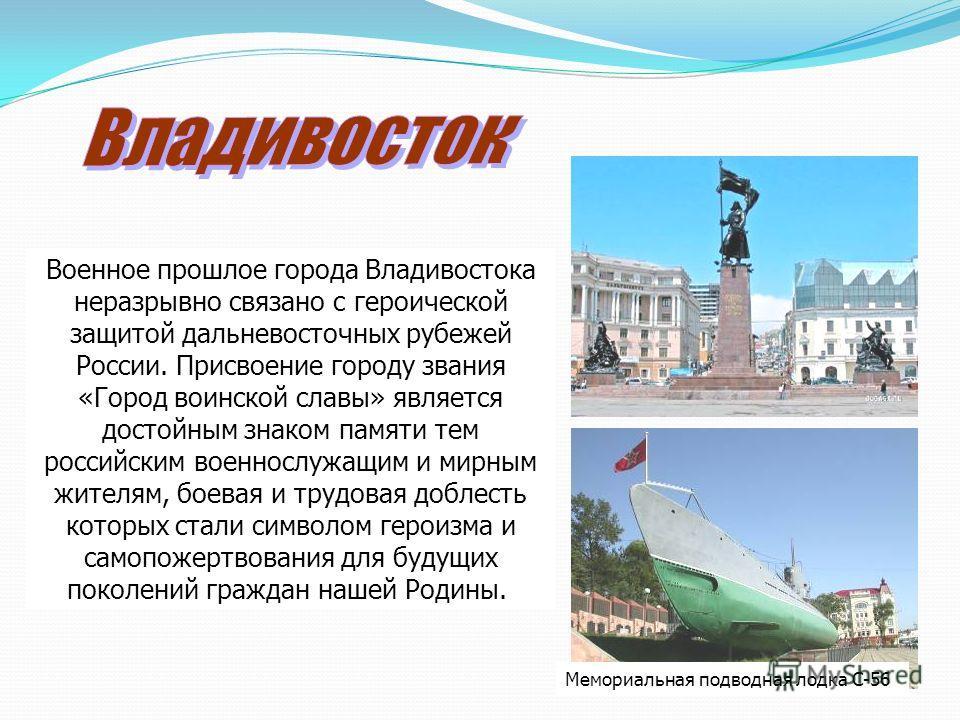 Мемориальная подводная лодка С-56 Военное прошлое города Владивостока неразрывно связано с героической защитой дальневосточных рубежей России. Присвоение городу звания «Город воинской славы» является достойным знаком памяти тем российским военнослужа