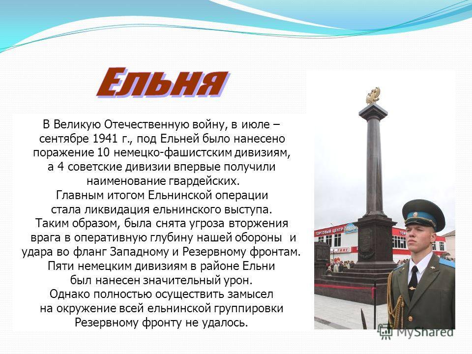 В Великую Отечественную войну, в июле – сентябре 1941 г., под Ельней было нанесено поражение 10 немецко-фашистским дивизиям, а 4 советские дивизии впервые получили наименование гвардейских. Главным итогом Ельнинской операции стала ликвидация ельнинск