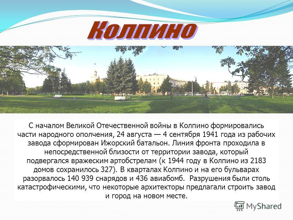 С началом Великой Отечественной войны в Колпино формировались части народного ополчения, 24 августа 4 сентября 1941 года из рабочих завода сформирован Ижорский батальон. Линия фронта проходила в непосредственной близости от территории завода, который