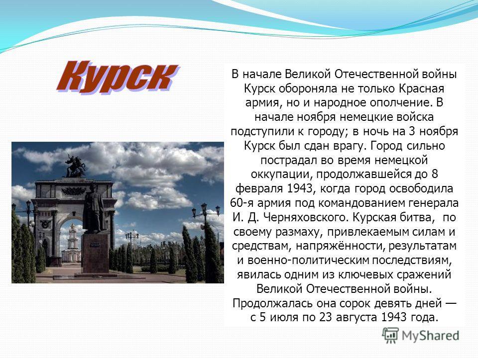 В начале Великой Отечественной войны Курск обороняла не только Красная армия, но и народное ополчение. В начале ноября немецкие войска подступили к городу; в ночь на 3 ноября Курск был сдан врагу. Город сильно пострадал во время немецкой оккупации, п