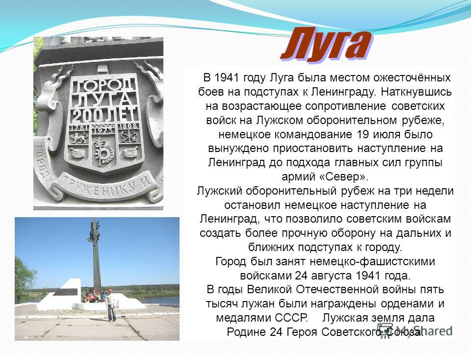 В 1941 году Луга была местом ожесточённых боев на подступах к Ленинграду. Наткнувшись на возрастающее сопротивление советских войск на Лужском оборонительном рубеже, немецкое командование 19 июля было вынуждено приостановить наступление на Ленинград