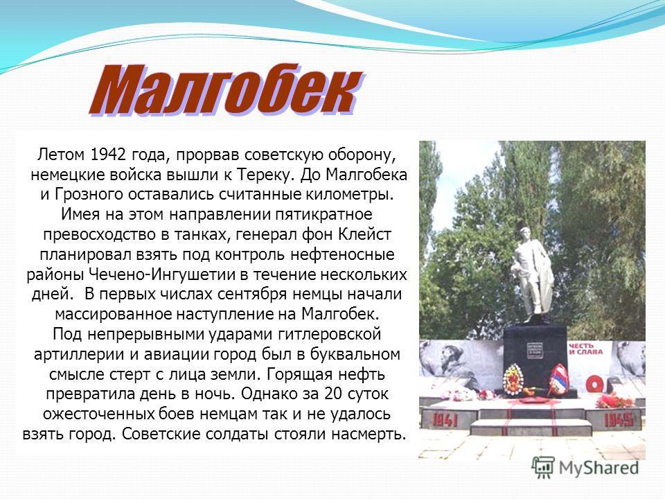 Летом 1942 года, прорвав советскую оборону, немецкие войска вышли к Тереку. До Малгобека и Грозного оставались считанные километры. Имея на этом направлении пятикратное превосходство в танках, генерал фон Клейст планировал взять под контроль нефтенос