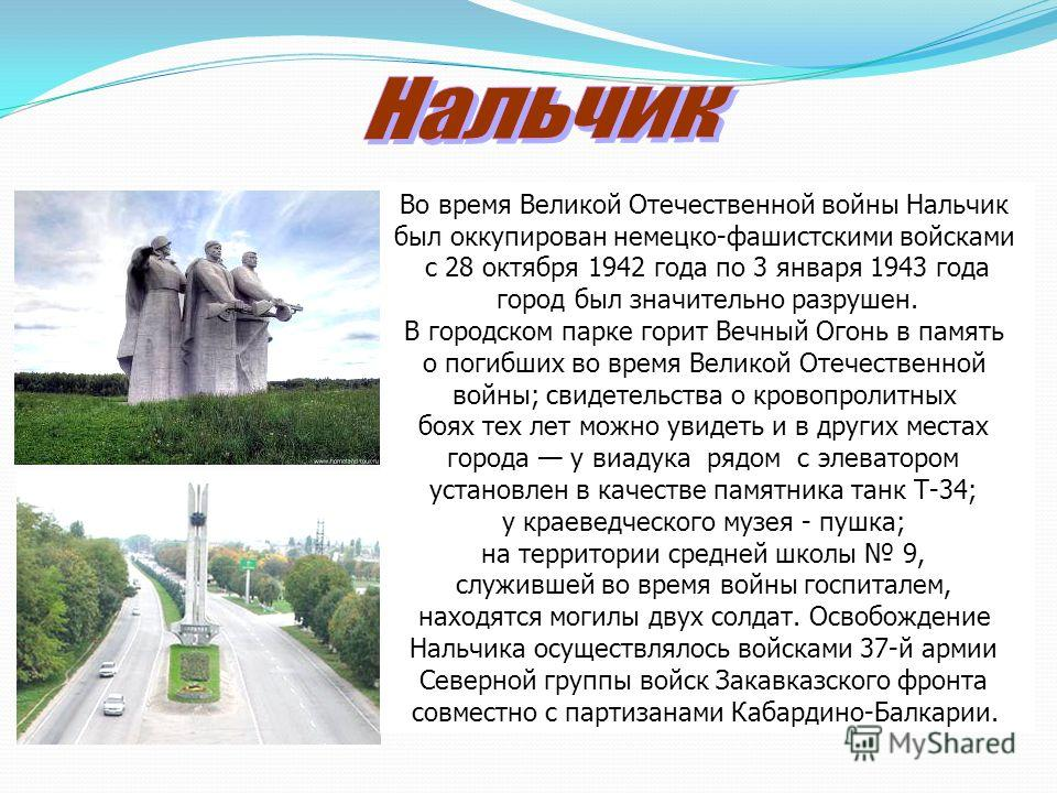 Во время Великой Отечественной войны Нальчик был оккупирован немецко-фашистскими войсками с 28 октября 1942 года по 3 января 1943 года город был значительно разрушен. В городском парке горит Вечный Огонь в память о погибших во время Великой Отечестве