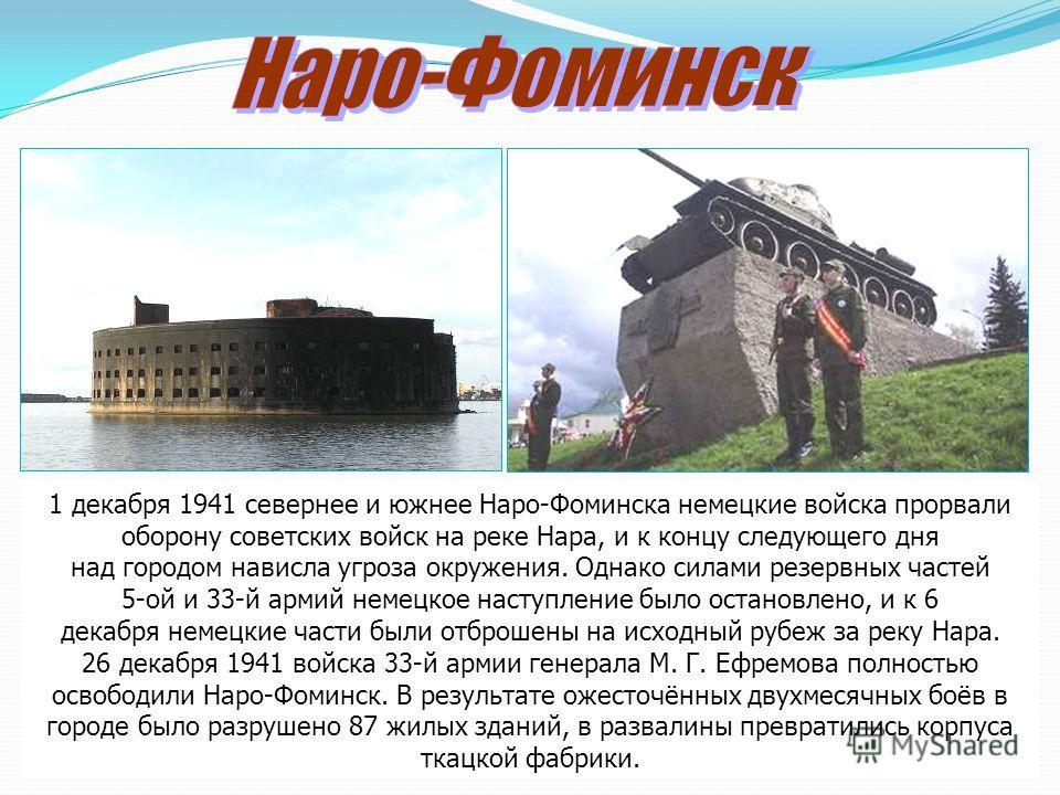1 декабря 1941 севернее и южнее Наро-Фоминска немецкие войска прорвали оборону советских войск на реке Нара, и к концу следующего дня над городом нависла угроза окружения. Однако силами резервных частей 5-ой и 33-й армий немецкое наступление было ост