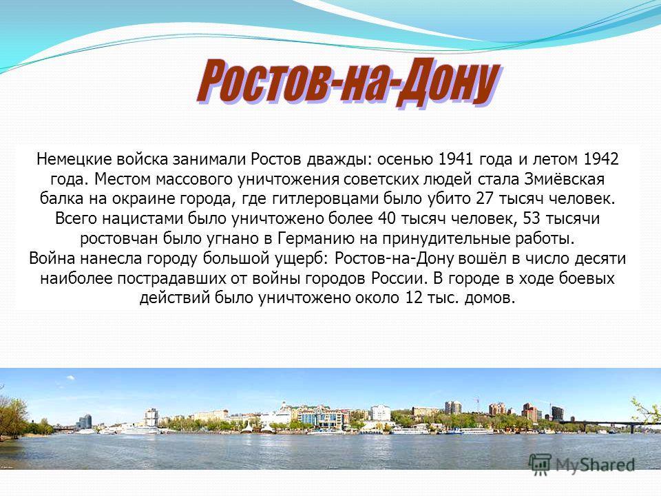 Немецкие войска занимали Ростов дважды: осенью 1941 года и летом 1942 года. Местом массового уничтожения советских людей стала Змиёвская балка на окраине города, где гитлеровцами было убито 27 тысяч человек. Всего нацистами было уничтожено более 40 т