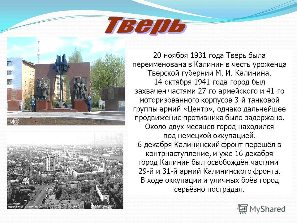 20 ноября 1931 года Тверь была переименована в Калинин в честь уроженца Тверской губернии М. И. Калинина. 14 октября 1941 года город был захвачен частями 27-го армейского и 41-го моторизованного корпусов 3-й танковой группы армий «Центр», однако даль