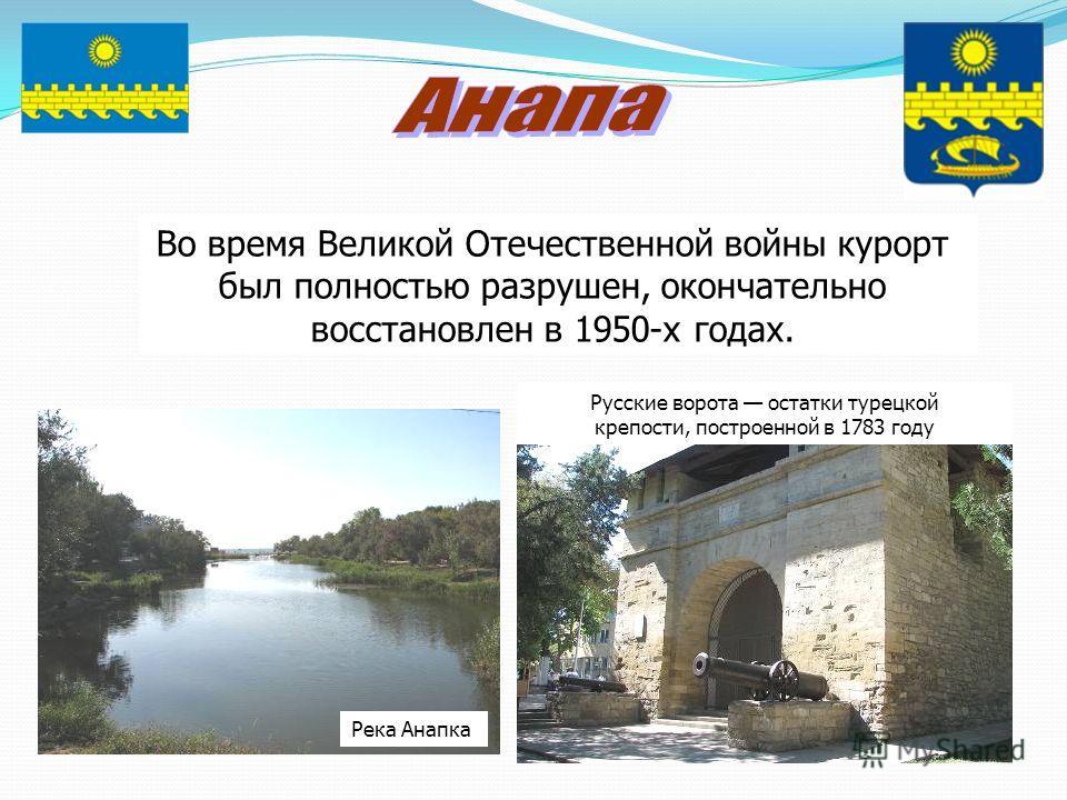 Во время Великой Отечественной войны курорт был полностью разрушен, окончательно восстановлен в 1950-х годах. Русские ворота остатки турецкой крепости, построенной в 1783 году Река Анапка