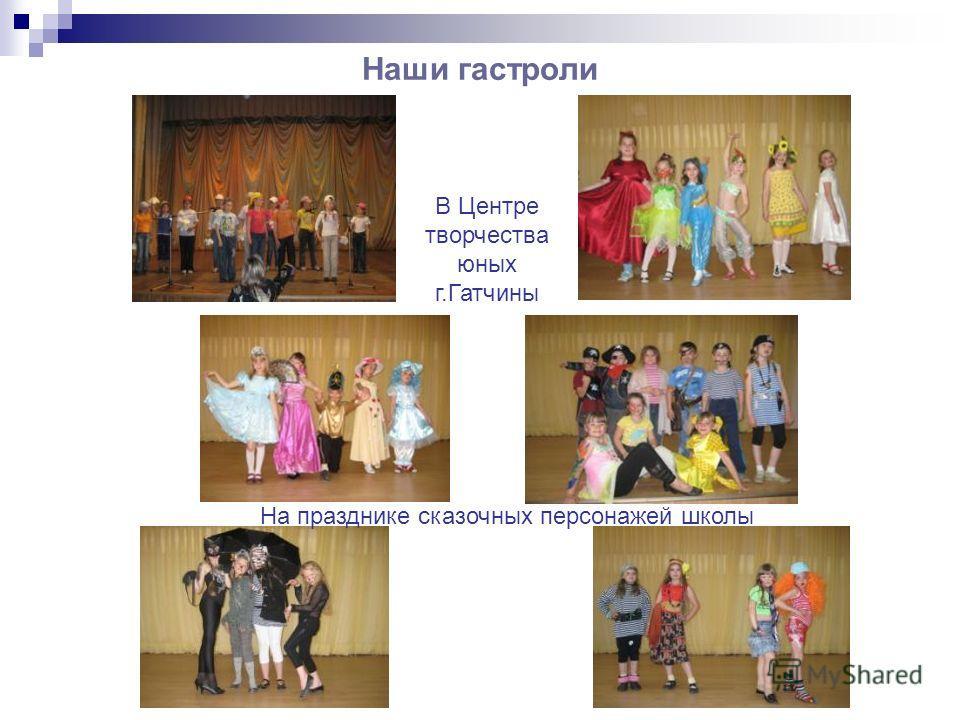 Наши гастроли В Центре творчества юных г.Гатчины На празднике сказочных персонажей школы