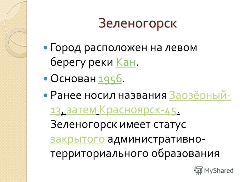 Зеленогорск Город расположен на левом берегу реки Кан. Кан Основан 1956.1956 Ранее носил названия Заозёрный - 13, затем Красноярск -45. Зеленогорск имеет статус закрытого административно - территориального образования