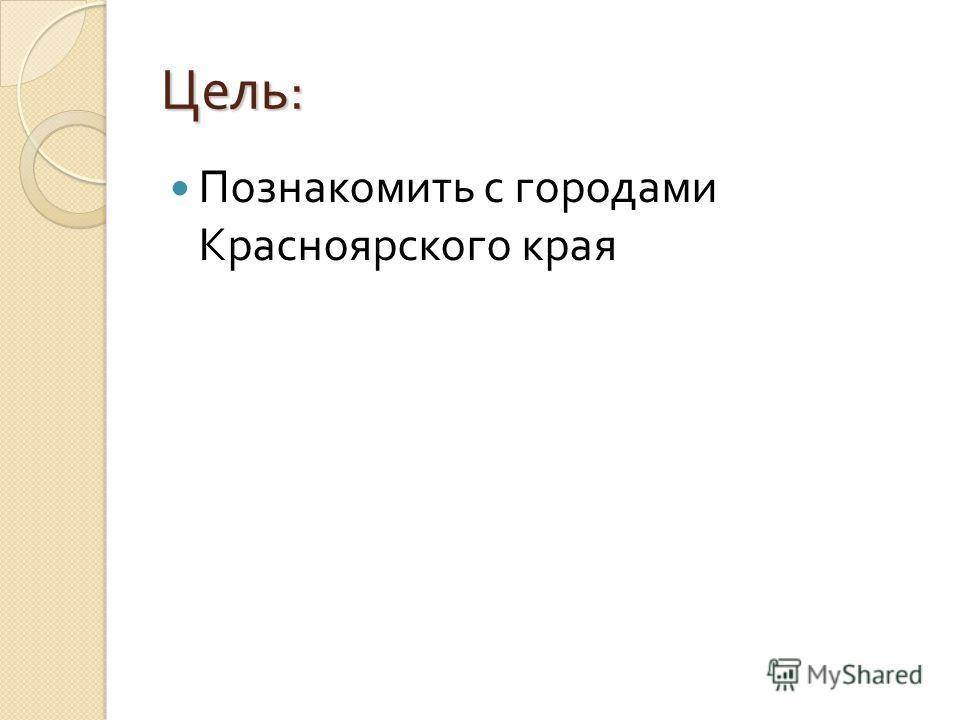 Цель : Познакомить с городами Красноярского края