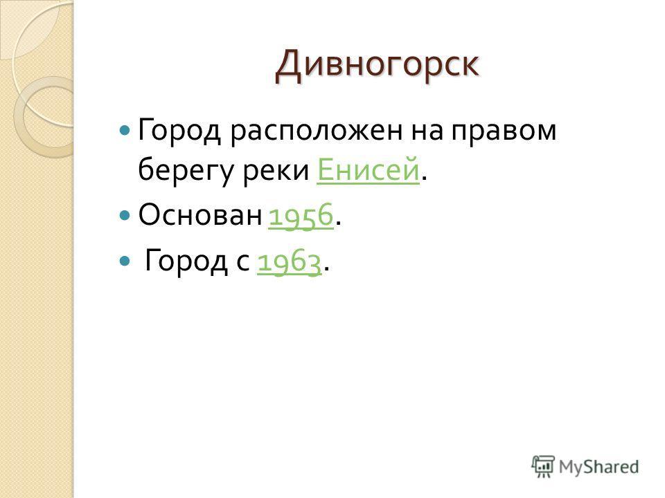 Дивногорск Город расположен на правом берегу реки Енисей. Енисей Основан 1956.1956 Город с 1963.1963