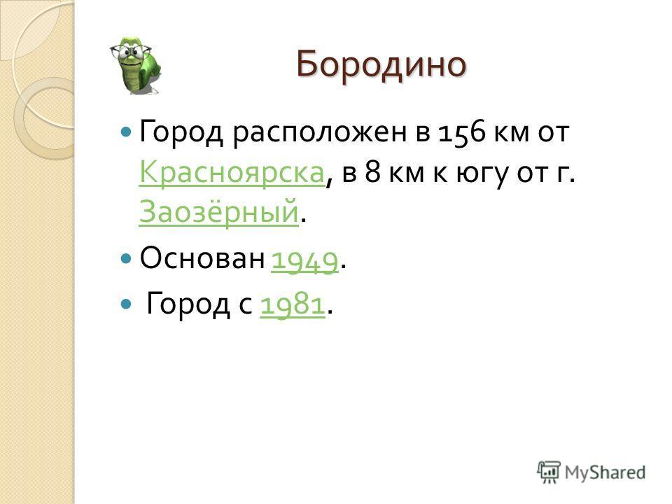 Бородино Город расположен в 156 км от Красноярска, в 8 км к югу от г. Заозёрный. Красноярска Заозёрный Основан 1949.1949 Город с 1981.1981