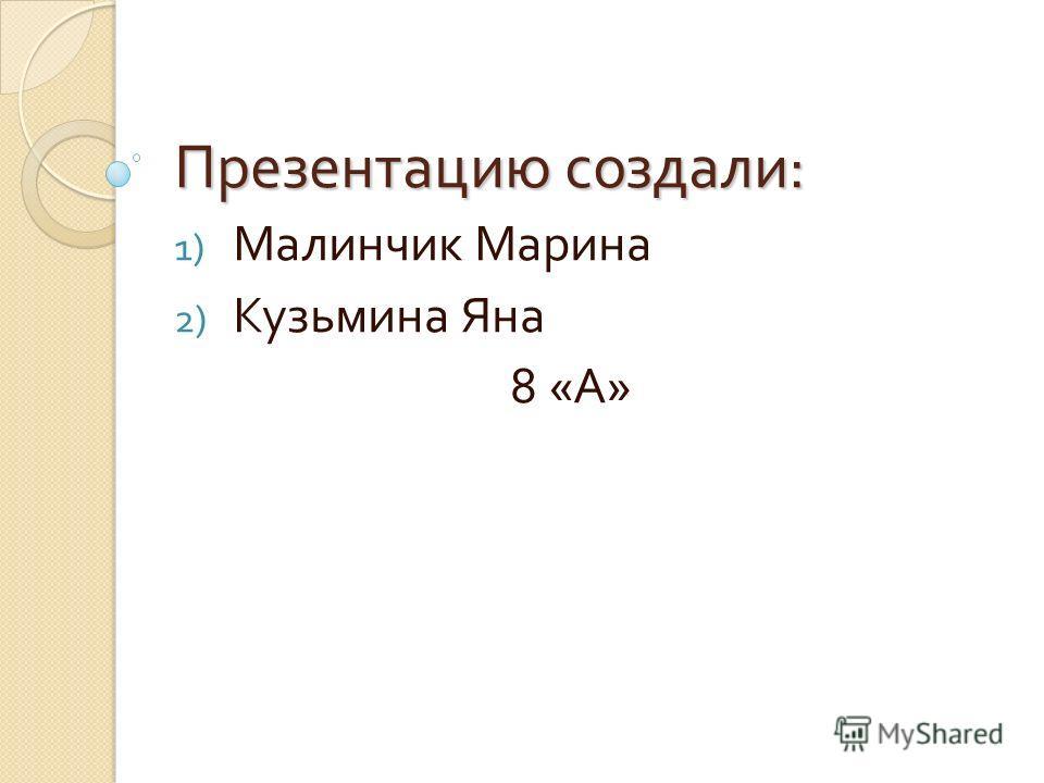 Презентацию создали : 1) Малинчик Марина 2) Кузьмина Яна 8 « А »