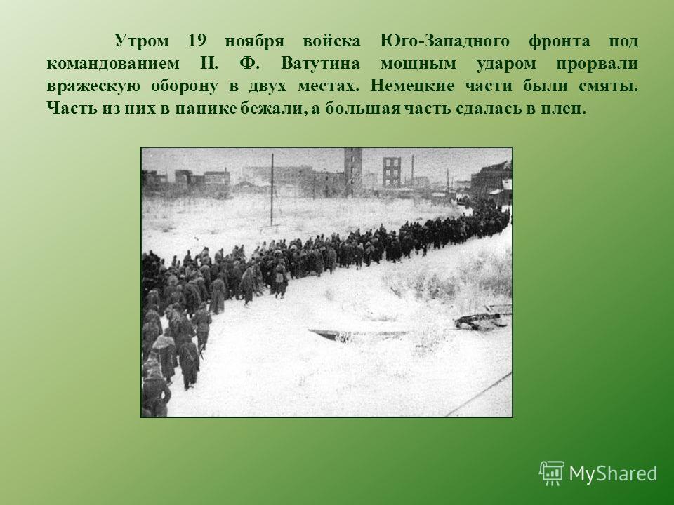 Утром 19 ноября войска Юго-Западного фронта под командованием Н. Ф. Ватутина мощным ударом прорвали вражескую оборону в двух местах. Немецкие части были смяты. Часть из них в панике бежали, а большая часть сдалась в плен.