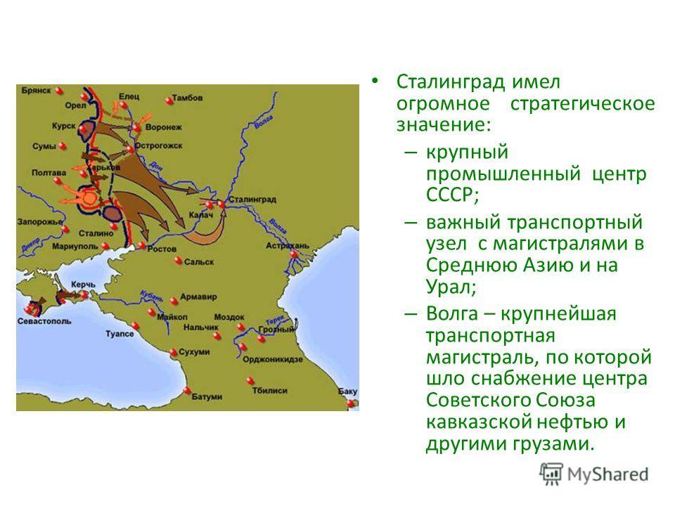 Сталинград имел огромное стратегическое значение: – крупный промышленный центр СССР; – важный транспортный узел с магистралями в Среднюю Азию и на Урал; – Волга – крупнейшая транспортная магистраль, по которой шло снабжение центра Советского Союза ка