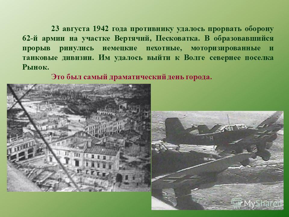 23 августа 1942 года противнику удалось прорвать оборону 62-й армии на участке Вертячий, Песковатка. В образовавшийся прорыв ринулись немецкие пехотные, моторизированные и танковые дивизии. Им удалось выйти к Волге севернее поселка Рынок. Это был сам