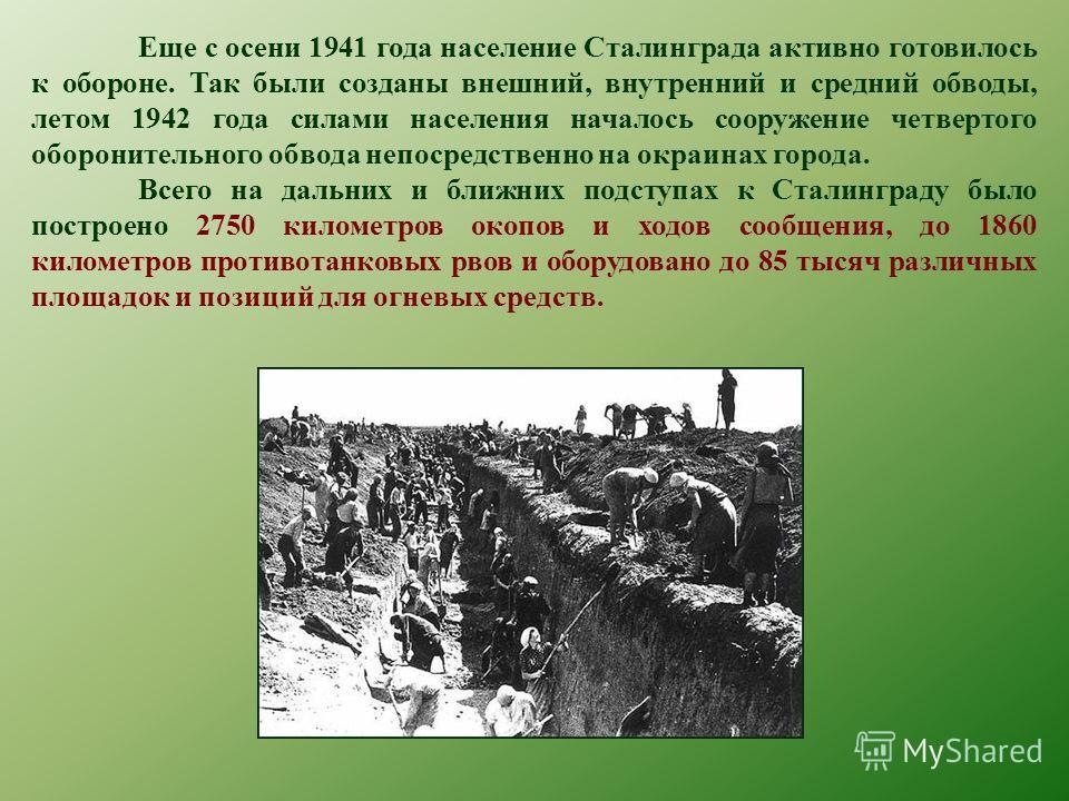 Еще с осени 1941 года население Сталинграда активно готовилось к обороне. Так были созданы внешний, внутренний и средний обводы, летом 1942 года силами населения началось сооружение четвертого оборонительного обвода непосредственно на окраинах города