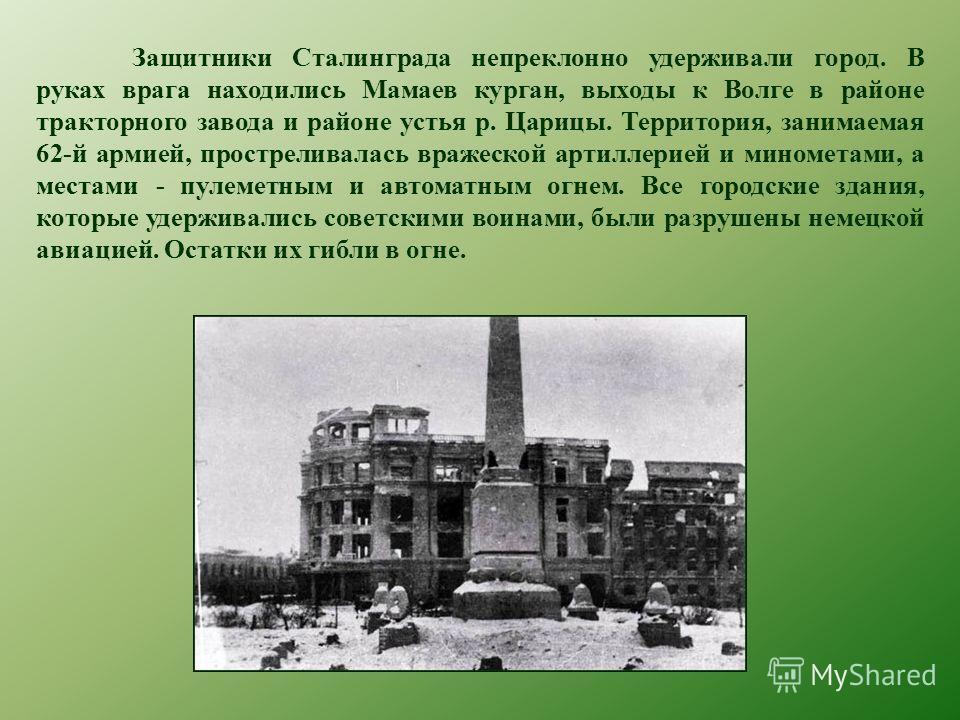 Защитники Сталинграда непреклонно удерживали город. В руках врага находились Мамаев курган, выходы к Волге в районе тракторного завода и районе устья р. Царицы. Территория, занимаемая 62-й армией, простреливалась вражеской артиллерией и минометами, а