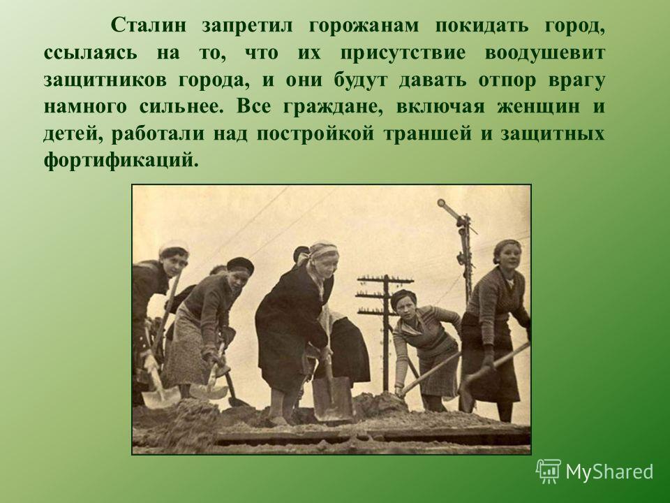 Сталин запретил горожанам покидать город, ссылаясь на то, что их присутствие воодушевит защитников города, и они будут давать отпор врагу намного сильнее. Все граждане, включая женщин и детей, работали над постройкой траншей и защитных фортификаций.