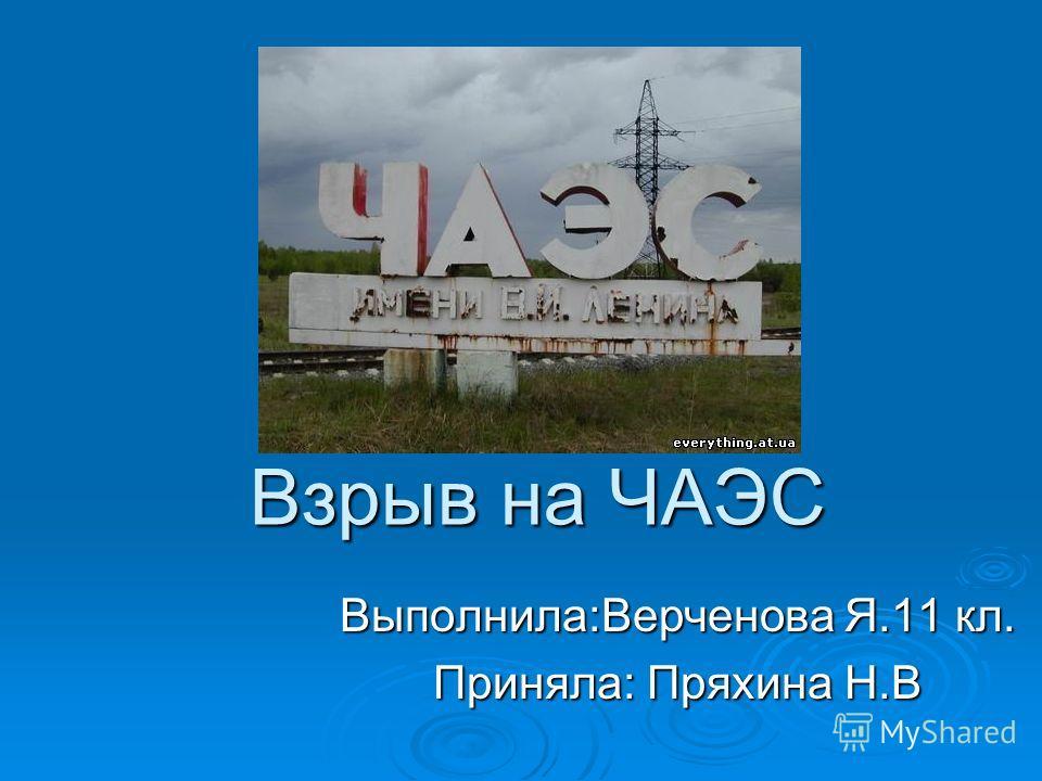 Взрыв на ЧАЭС Выполнила:Верченова Я.11 кл. Приняла: Пряхина Н.В