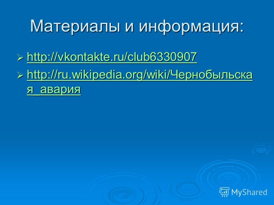 Материалы и информация: http://vkontakte.ru/club6330907 http://vkontakte.ru/club6330907 http://vkontakte.ru/club6330907 http://ru.wikipedia.org/wiki/Чернобыльска я_авария http://ru.wikipedia.org/wiki/Чернобыльска я_авария http://ru.wikipedia.org/wiki