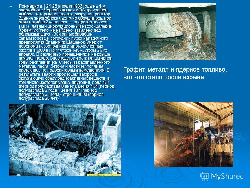 Примерно в 1:24 26 апреля 1986 года на 4-м энергоблоке Чернобыльской АЭС произошёл выброс, который полностью разрушил реактор. Здание энергоблока частично обрушилось, при этом погибло 2 человека оператор насосов ГЦН (Главный циркуляционный насос) Вал