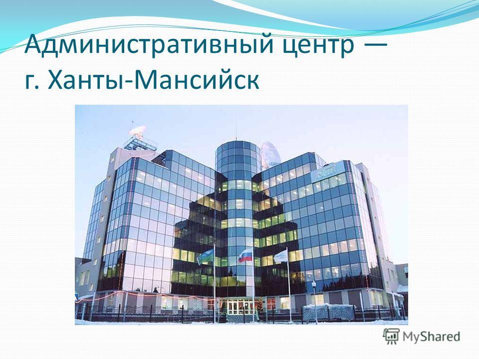 Административный центр г. Ханты-Мансийск
