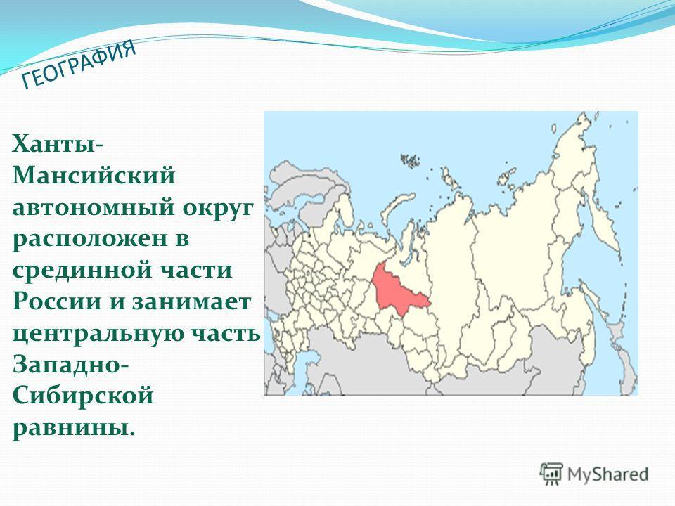 ГЕОГРАФИЯ Ханты- Мансийский автономный округ расположен в срединной части России и занимает центральную часть Западно- Сибирской равнины.