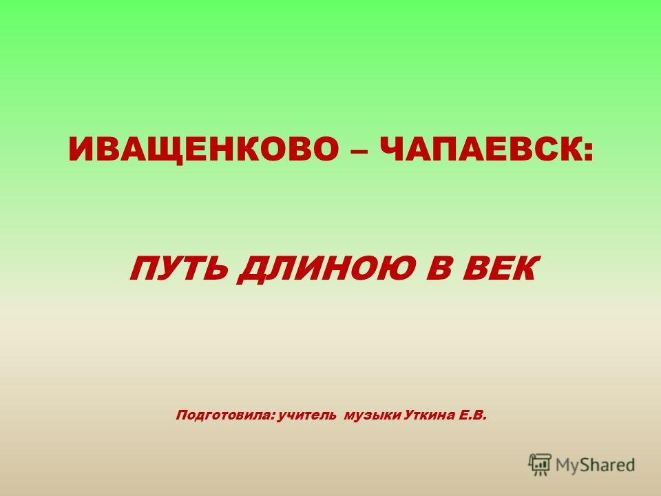 ИВАЩЕНКОВО – ЧАПАЕВСК: ПУТЬ ДЛИНОЮ В ВЕК Подготовила: учитель музыки Уткина Е.В.