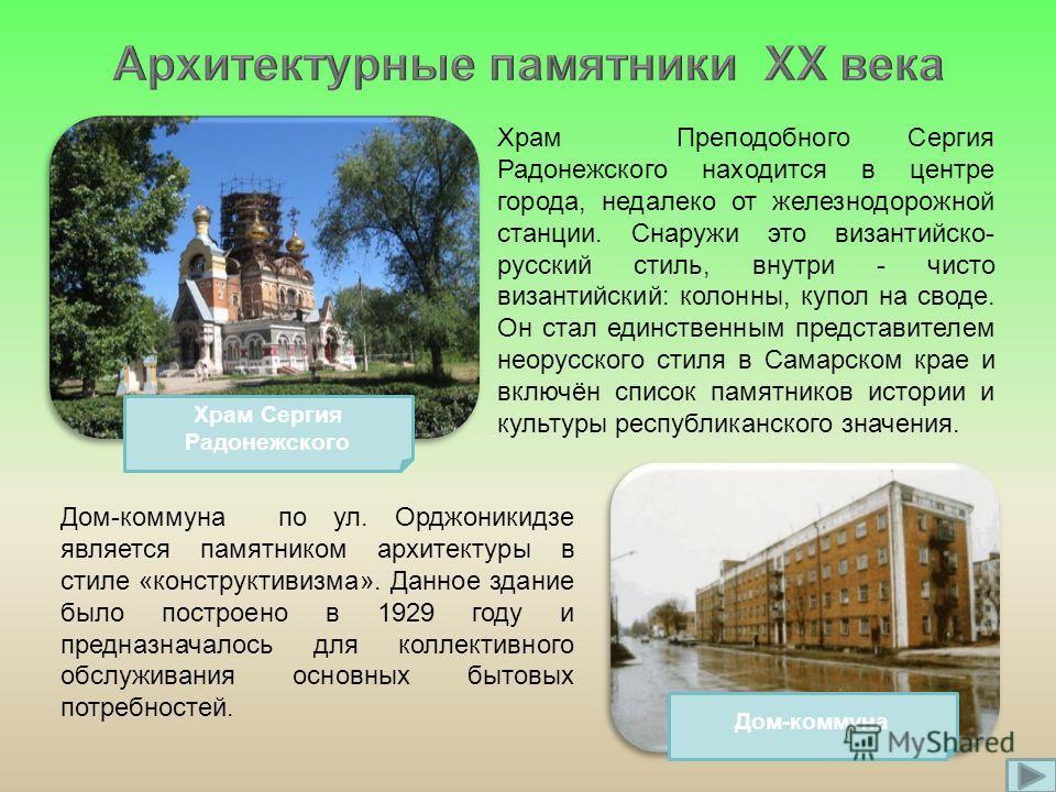 Дом-коммуна по ул. Орджоникидзе является памятником архитектуры в стиле «конструктивизма». Данное здание было построено в 1929 году и предназначалось для коллективного обслуживания основных бытовых потребностей. Храм Преподобного Сергия Радонежского