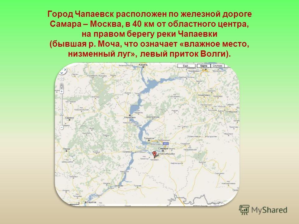 Город Чапаевск расположен по железной дороге Самара – Москва, в 40 км от областного центра, на правом берегу реки Чапаевки (бывшая р. Моча, что означает «влажное место, низменный луг», левый приток Волги).