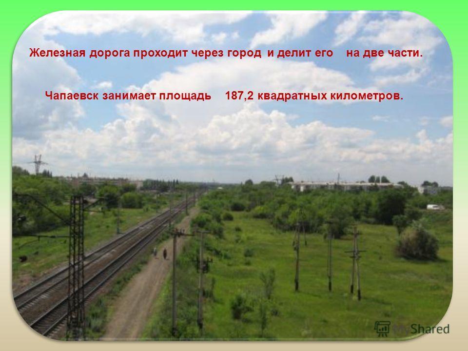 Железная дорога проходит через город и делит его на две части. Чапаевск занимает площадь 187,2 квадратных километров.