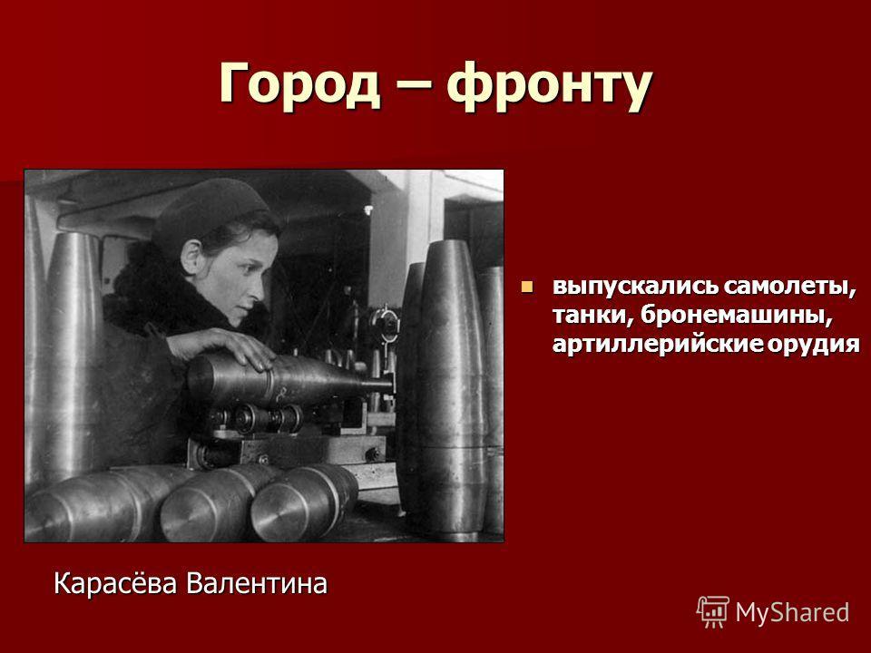 Город – фронту выпускались самолеты, танки, бронемашины, артиллерийские орудия выпускались самолеты, танки, бронемашины, артиллерийские орудия Карасёва Валентина