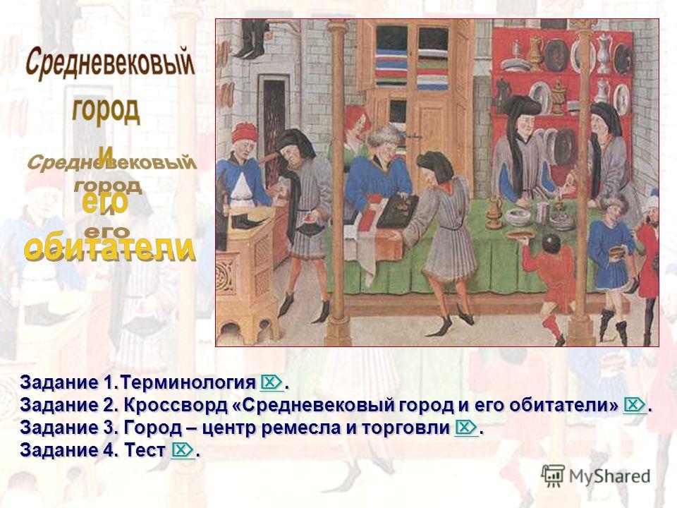 Задание 1.Терминология. Задание 2. Кроссворд «Средневековый город и его обитатели». Задание 3. Город – центр ремесла и торговли. Задание 4. Тест.