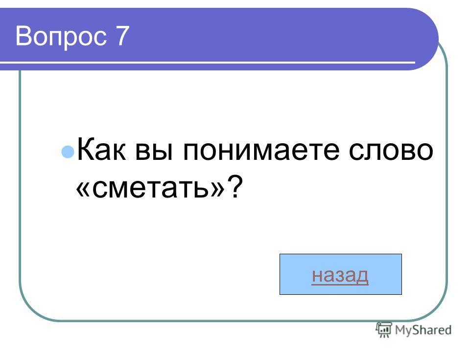 Вопрос 7 Как вы понимаете слово «сметать»? назад