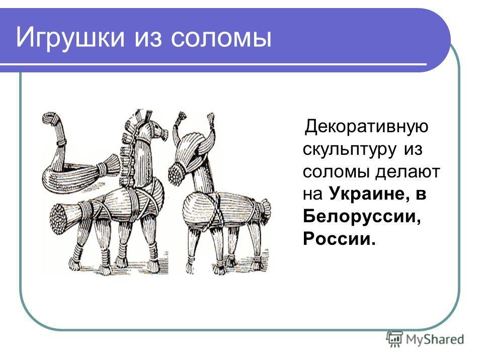 Игрушки из соломы Декоративную скульптуру из соломы делают на Украине, в Белоруссии, России.