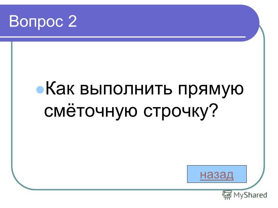 Вопрос 2 Как выполнить прямую смёточную строчку? назад