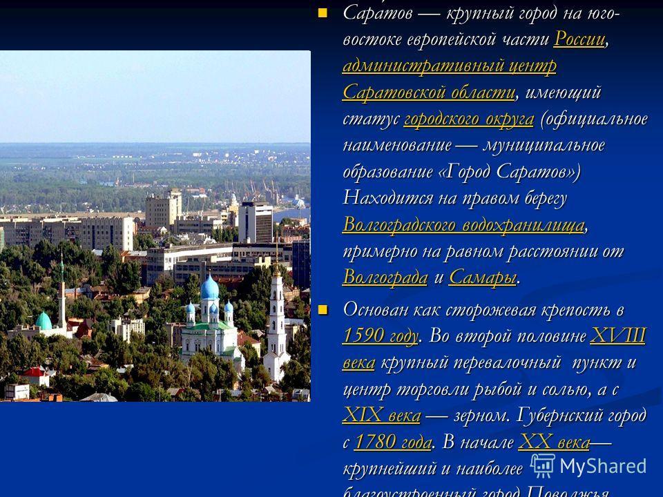 Сара́тов крупный город на юго- востоке европейской части России, административный центр Саратовской области, имеющий статус городского округа (официальное наименование муниципальное образование «Город Саратов») Находится на правом берегу Волгоградско