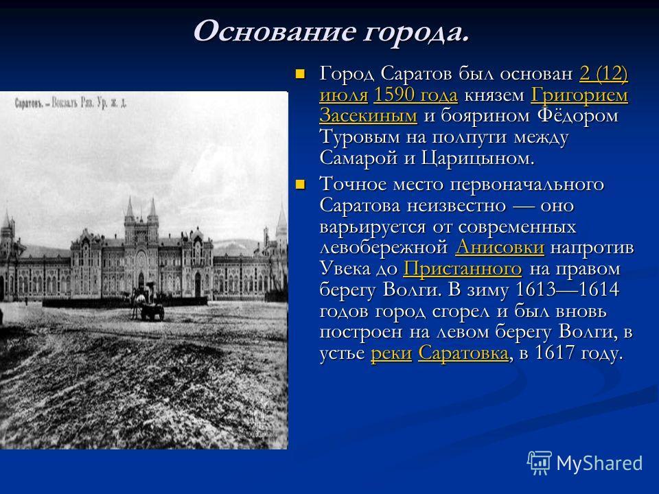 Основание города. Город Саратов был основан 2 (12) июля 1590 года князем Григорием Засекиным и боярином Фёдором Туровым на полпути между Самарой и Царицыном.2 (12) июля1590 годаГригорием Засекиным Точное место первоначального Саратова неизвестно оно