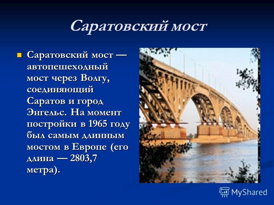 Саратовский мост Саратовский мост автопешеходный мост через Волгу, соединяющий Саратов и город Энгельс. На момент постройки в 1965 году был самым длинным мостом в Европе (его длина 2803,7 метра). Саратовский мост автопешеходный мост через Волгу, соед
