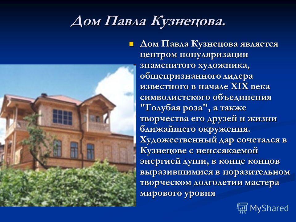 Дом Павла Кузнецова. Дом Павла Кузнецова является центром популяризации знаменитого художника, общепризнанного лидера известного в начале XIX века символистского объединения