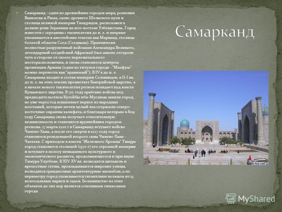 Самарканд - один из древнейших городов мира, ровесник Вавилона и Рима, оазис древнего Шелкового пути и столица великой империи Тимуридов, расположен в долине реки Зеравшан на юго-востоке Узбекистана. Город известен с середины 1 тысячелетия до н. э. и