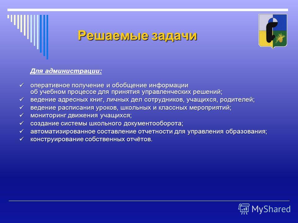 Решаемые задачи Для администрации: оперативное получение и обобщение информации об учебном процессе для принятия управленческих решений; оперативное получение и обобщение информации об учебном процессе для принятия управленческих решений; ведение адр