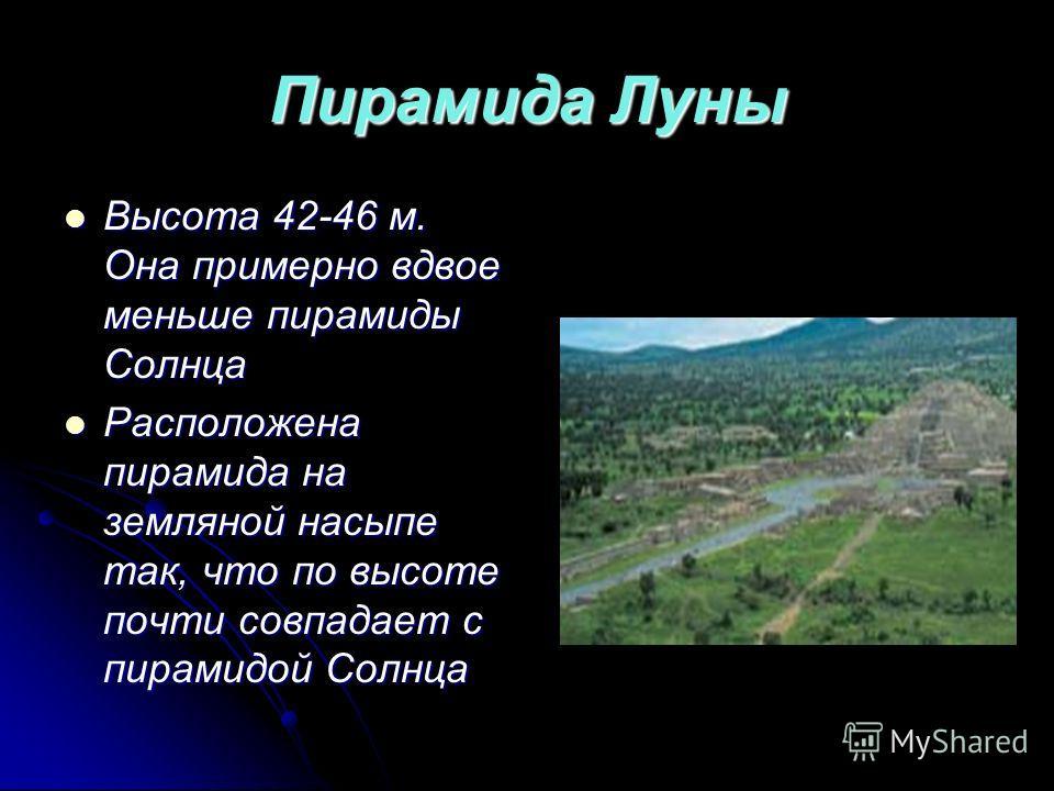 Пирамида Луны Высота 42-46 м. Она примерно вдвое меньше пирамиды Солнца Высота 42-46 м. Она примерно вдвое меньше пирамиды Солнца Расположена пирамида на земляной насыпе так, что по высоте почти совпадает с пирамидой Солнца Расположена пирамида на зе