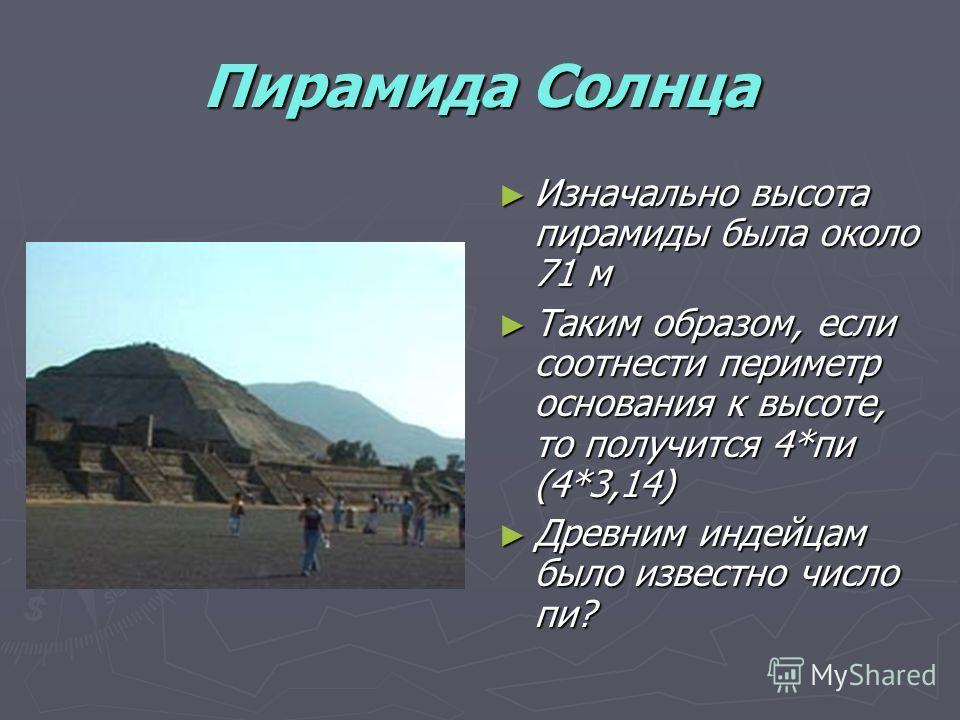 Пирамида Солнца Изначально высота пирамиды была около 71 м Таким образом, если соотнести периметр основания к высоте, то получится 4*пи (4*3,14) Древним индейцам было известно число пи?