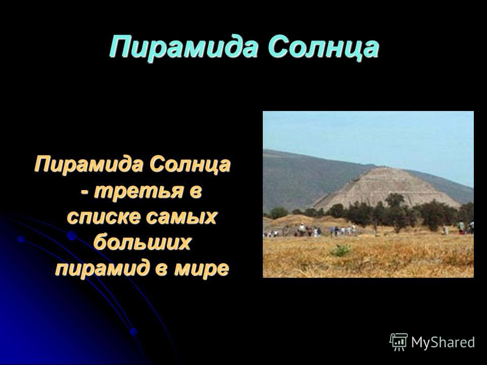 Пирамида Солнца Пирамида Солнца - третья в списке самых больших пирамид в мире