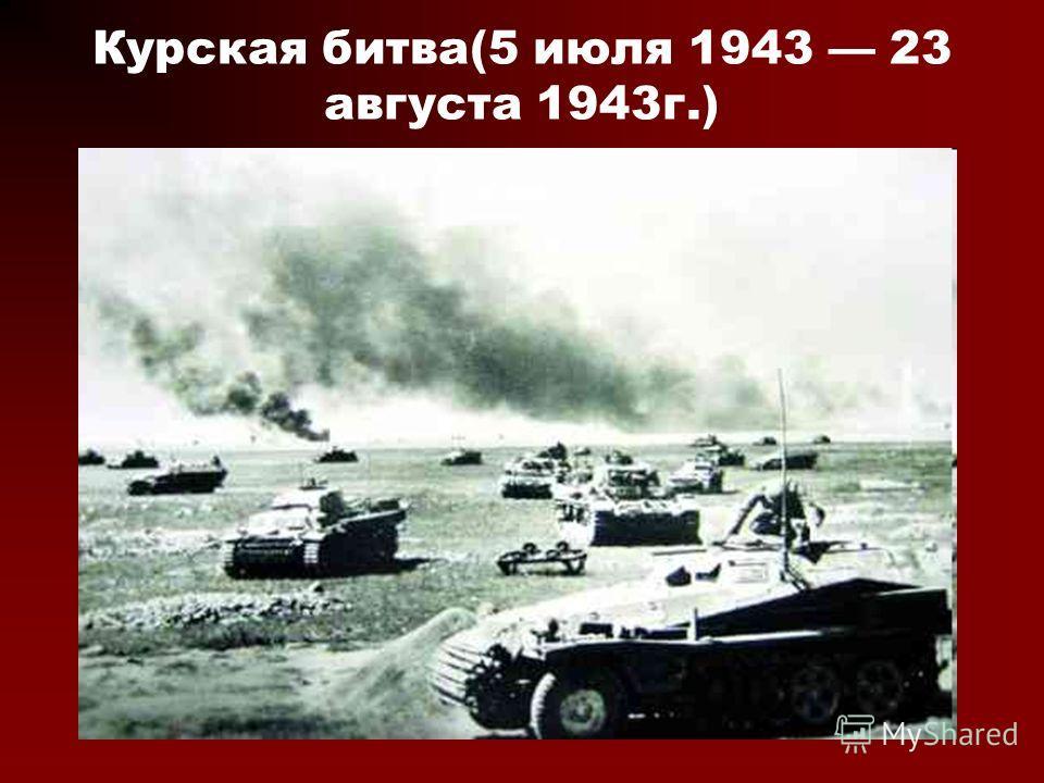 Курская битва(5 июля 1943 23 августа 1943г.)