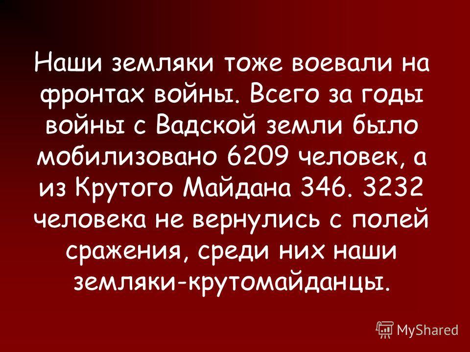 Наши земляки тоже воевали на фронтах войны. Всего за годы войны с Вадской земли было мобилизовано 6209 человек, а из Крутого Майдана 346. 3232 человека не вернулись с полей сражения, среди них наши земляки-крутомайданцы.