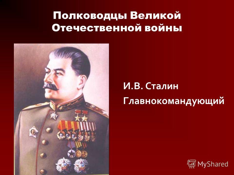 Полководцы Великой Отечественной войны И.В. Сталин Главнокомандующий