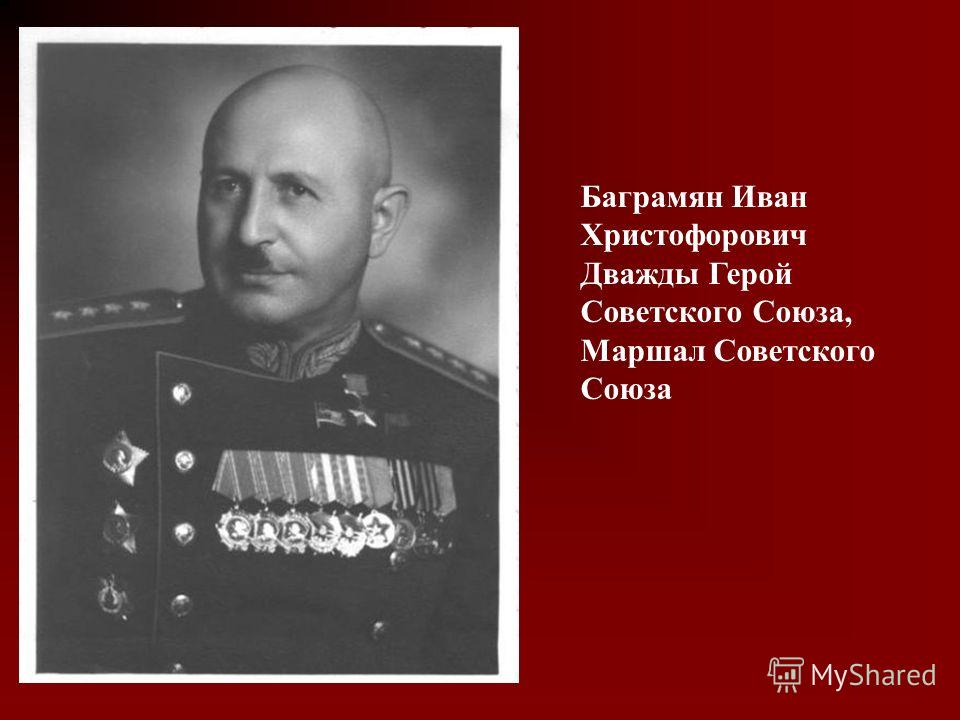 Баграмян Иван Христофорович Дважды Герой Советского Союза, Маршал Советского Союза